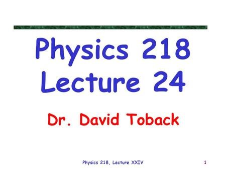 Physics 218 Lecture 24 Dr. David Toback Physics 218, Lecture XXIV.