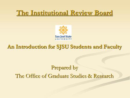 The Institutional Review Board An Introduction for SJSU Students and Faculty Prepared by The Office of Graduate Studies & Research.
