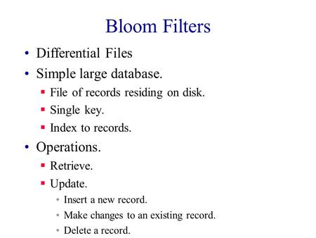 Bloom Filters Differential Files Simple large database.  File of records residing on disk.  Single key.  Index to records. Operations.  Retrieve. 