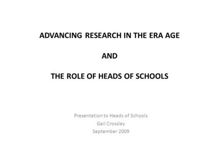 ADVANCING RESEARCH IN THE ERA AGE AND THE ROLE OF HEADS OF SCHOOLS Presentation to Heads of Schools Gail Crossley September 2009.