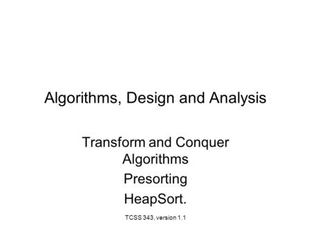 TCSS 343, version 1.1 Algorithms, Design and Analysis Transform and Conquer Algorithms Presorting HeapSort.