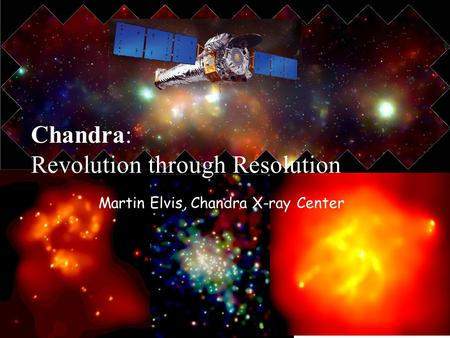 Martin Elvis, Chandra X-ray Center Chandra: Revolution through Resolution.