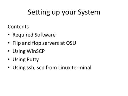 Setting up your System Contents Required Software Flip and flop servers at OSU Using WinSCP Using Putty Using ssh, scp from Linux terminal.