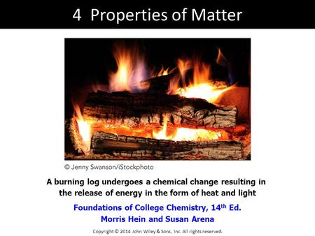 Foundations of College Chemistry, 14 th Ed. Morris Hein and Susan Arena A burning log undergoes a chemical change resulting in the release of energy in.