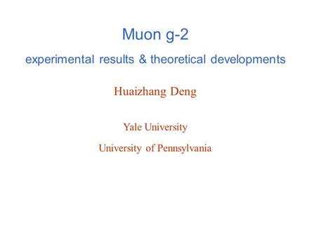 Huaizhang Deng Yale University Muon g-2 experimental results & theoretical developments University of Pennsylvania.