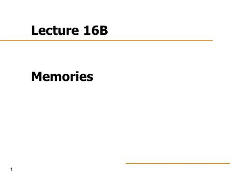 1 Lecture 16B Memories. 2 Memories in General Computers have mostly RAM ROM (or equivalent) needed to boot ROM is in same class as Programmable Logic.