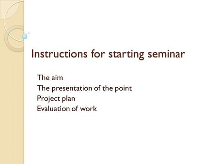 Instructions for starting seminar The aim The presentation of the point Project plan Evaluation of work.