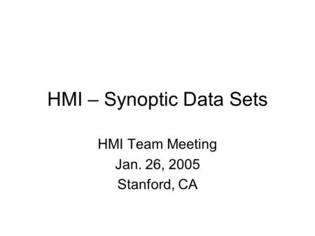 HMI – Synoptic Data Sets HMI Team Meeting Jan. 26, 2005 Stanford, CA.