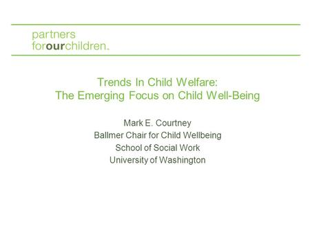 Trends In Child Welfare: The Emerging Focus on Child Well-Being Mark E. Courtney Ballmer Chair for Child Wellbeing School of Social Work University of.