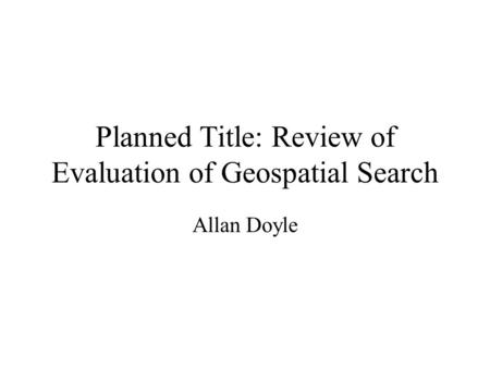 Planned Title: Review of Evaluation of Geospatial Search Allan Doyle.