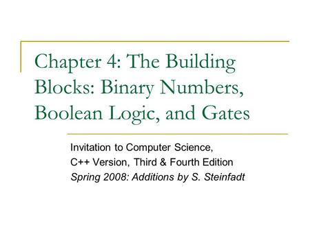 Chapter 4: The Building Blocks: Binary Numbers, Boolean Logic, and Gates Invitation to Computer Science, C++ Version, Third & Fourth Edition Spring 2008: