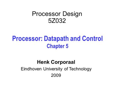 Processor Design 5Z032 Processor: Datapath and Control Chapter 5 Henk Corporaal Eindhoven University of Technology 2009.