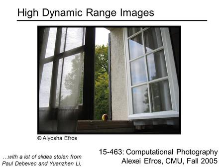 High Dynamic Range Images 15-463: Computational Photography Alexei Efros, CMU, Fall 2005 …with a lot of slides stolen from Paul Debevec and Yuanzhen Li,