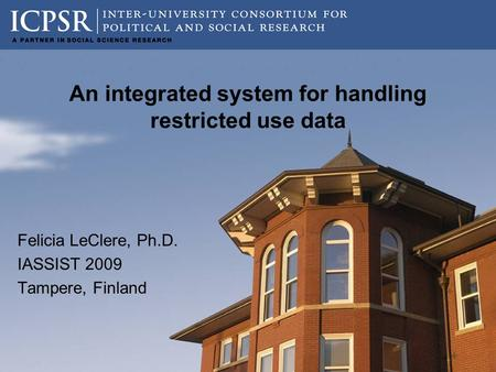 An integrated system for handling restricted use data Felicia LeClere, Ph.D. IASSIST 2009 Tampere, Finland.