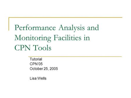 Performance Analysis and Monitoring Facilities in CPN Tools Tutorial CPN'05 October 25, 2005 Lisa Wells.