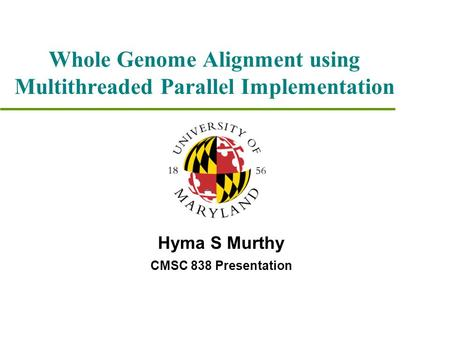 Whole Genome Alignment using Multithreaded Parallel Implementation Hyma S Murthy CMSC 838 Presentation.