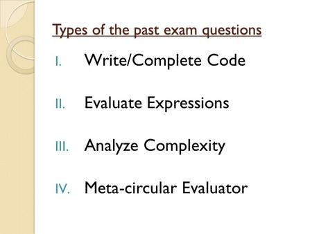 Types of the past exam questions I. Write/Complete Code II. Evaluate Expressions III. Analyze Complexity IV. Meta-circular Evaluator.