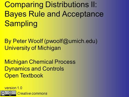 Comparing Distributions II: Bayes Rule and Acceptance Sampling By Peter Woolf University of Michigan Michigan Chemical Process Dynamics.
