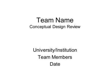 Team Name Conceptual Design Review University/Institution Team Members Date.