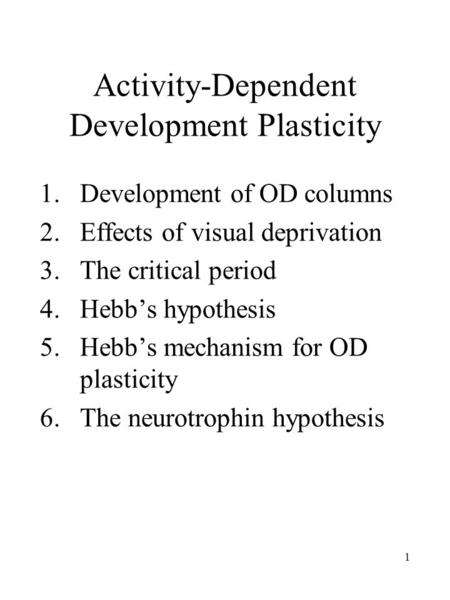 1 Activity-Dependent Development Plasticity 1.Development of OD columns 2.Effects of visual deprivation 3. The critical period 4. Hebb's hypothesis 5.