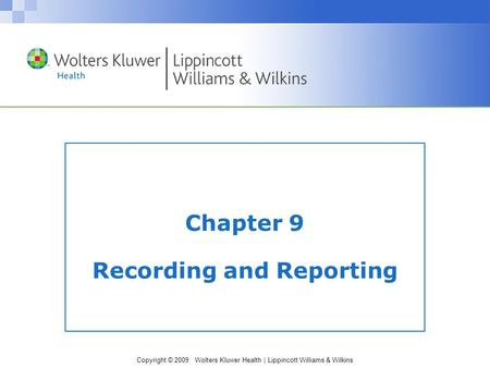 Copyright © 2009 Wolters Kluwer Health | Lippincott Williams & Wilkins Chapter 9 Recording and Reporting.