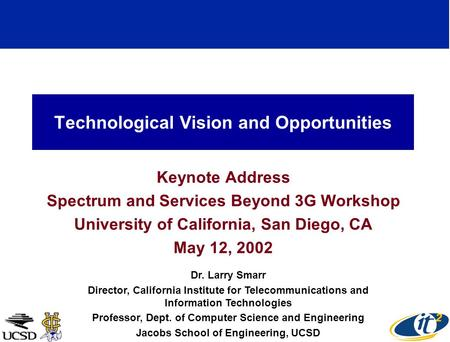Technological Vision and Opportunities Keynote Address Spectrum and Services Beyond 3G Workshop University of California, San Diego, CA May 12, 2002 Dr.