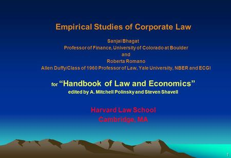 1 Empirical Studies of Corporate Law Sanjai Bhagat Professor of Finance, University of Colorado at Boulder and Roberta Romano Allen Duffy/Class of 1960.