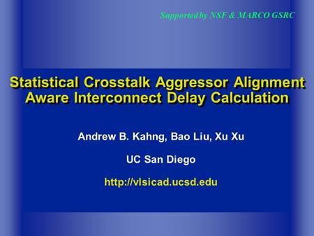 Statistical Crosstalk Aggressor Alignment Aware Interconnect Delay Calculation Supported by NSF & MARCO GSRC Andrew B. Kahng, Bao Liu, Xu Xu UC San Diego.