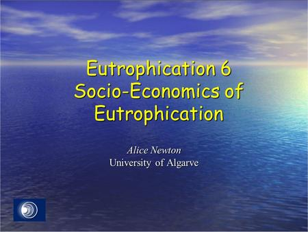 Eutrophication 6 Socio-Economics of Eutrophication Alice Newton University of Algarve.