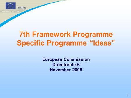 "1 7th Framework Programme Specific Programme ""Ideas"" European Commission Directorate B November 2005."