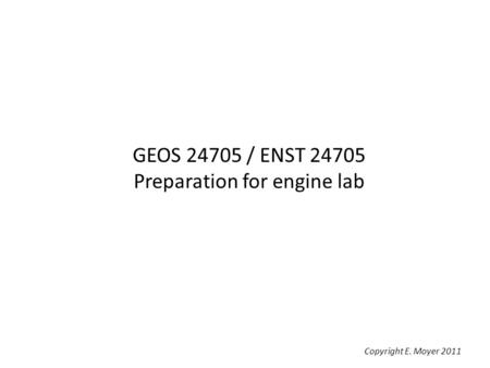 GEOS 24705 / ENST 24705 Preparation for engine lab Copyright E. Moyer 2011.