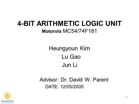 1 4-BIT ARITHMETIC LOGIC UNIT Motorola MC54/74F181 Heungyoun Kim Lu Gao Jun Li Advisor: Dr. David W. Parent DATE: 12/05/2005.