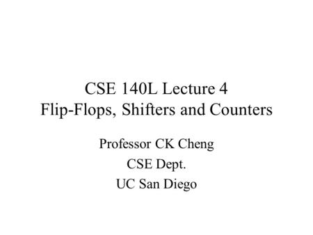 CSE 140L Lecture 4 Flip-Flops, Shifters and Counters Professor CK Cheng CSE Dept. UC San Diego.