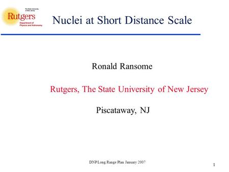 DNP Long Range Plan January 2007 1 Nuclei at Short Distance Scale Ronald Ransome Rutgers, The State University of New Jersey Piscataway, NJ.