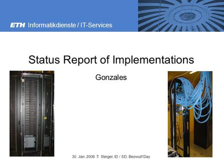 Informatikdienste / IT-Services 30. Jan. 2006 :T. Steiger, ID / SD, Beowulf Day Status Report of Implementations Gonzales.