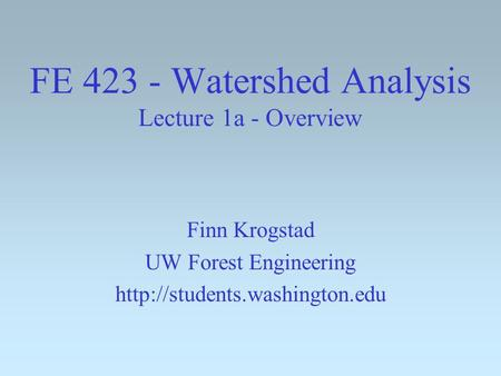 FE 423 - Watershed Analysis Lecture 1a - Overview Finn Krogstad UW Forest Engineering