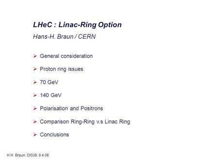 LHeC : Linac-Ring Option Hans-H. Braun / CERN  General consideration  Proton ring issues  70 GeV  140 GeV  Polarisation and Positrons  Comparison.