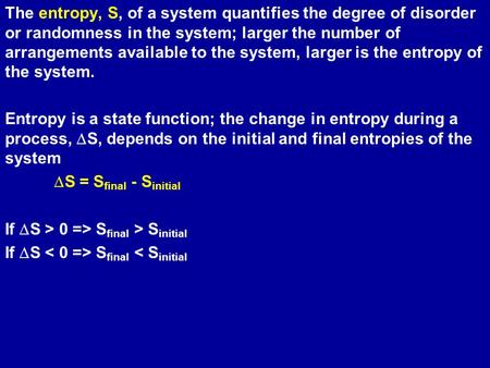 The entropy, S, of a system quantifies the degree of disorder or randomness in the system; larger the number of arrangements available to the system, larger.