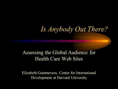 Is Anybody Out There? Assessing the Global Audience for Health Care Web Sites Elizabeth Gummerson, Center for International Development at Harvard University.