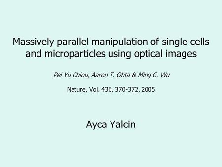 Massively parallel manipulation of single cells and microparticles using optical images Pei Yu Chiou, Aaron T. Ohta & Ming C. Wu Nature, Vol. 436, 370-372,