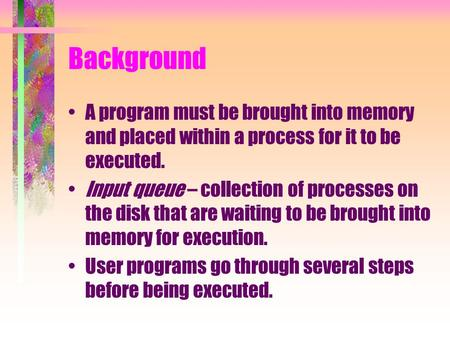 Background A program must be brought into memory and placed within a process for it to be executed. Input queue – collection of processes on the disk that.
