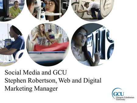 Page 1 Social Media and GCU Stephen Robertson, Web and Digital Marketing Manager.