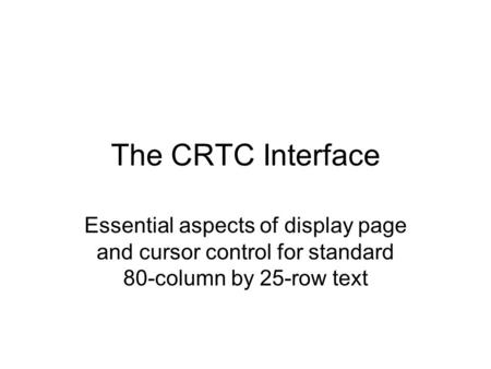 The CRTC Interface Essential aspects of display page and cursor control for standard 80-column by 25-row text.
