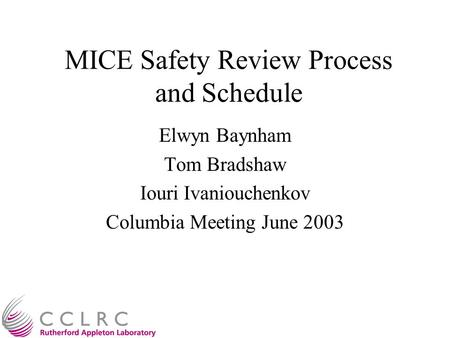 MICE Safety Review Process and Schedule Elwyn Baynham Tom Bradshaw Iouri Ivaniouchenkov Columbia Meeting June 2003.