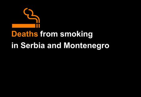 Deaths from smoking in Serbia and Montenegro. Deaths from smoking in Serbia and Montenegro Particular emphasis is given to the number of deaths in middle.
