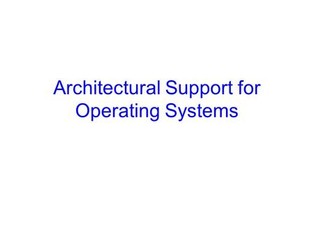 Architectural Support for Operating Systems. Announcements Most office hours are finalized Assignments up every Wednesday, due next week CS 415 section.