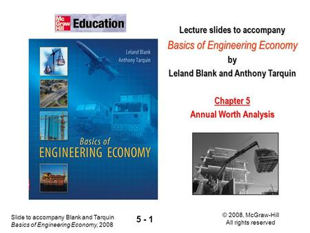 Slide to accompany Blank and Tarquin Basics of Engineering Economy, 2008 © 2008, McGraw-Hill All rights reserved 5 - 1 Lecture slides to accompany Basics.