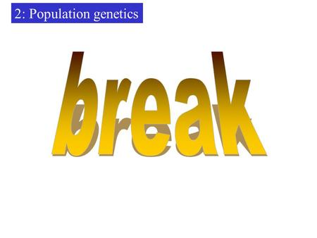 2: Population genetics break.