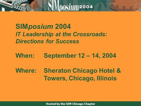 Hosted by the SIM Chicago Chapter SIMposium 2004 IT Leadership at the Crossroads: Directions for Success When: September 12 – 14, 2004 Where: Sheraton.