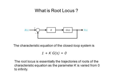 What is Root Locus ? The characteristic equation of the closed-loop system is 1 + K G(s) = 0 The root locus is essentially the trajectories of roots of.
